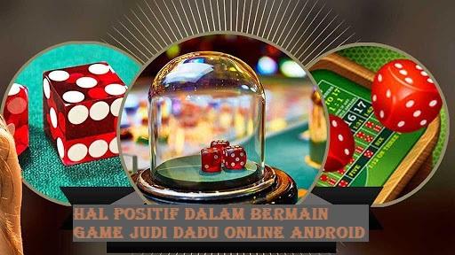 Hal Positif Dalam Bermain Game Judi Dadu Online Android