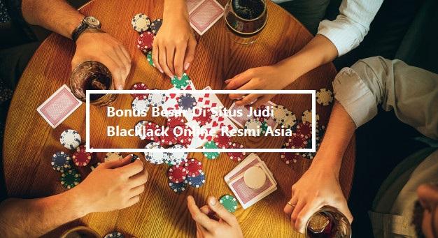 Bonus Besar Di Situs Judi Blackjack Online Resmi Asia