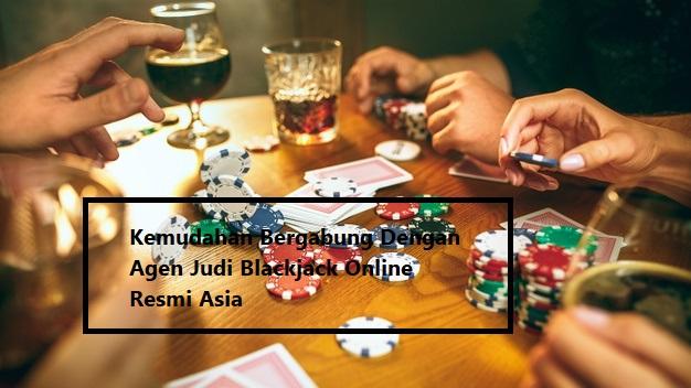 Kemudahan Bergabung Dengan Agen Judi Blackjack Online Resmi Asia